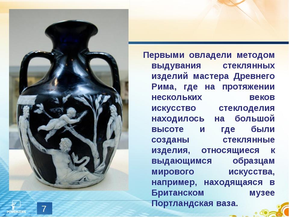 * Первыми овладели методом выдувания стеклянных изделий мастера Древнего Рима...