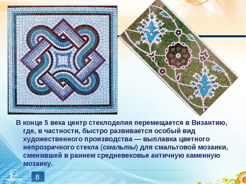 * В конце 5 века центр стеклоделия перемещается в Византию, где, в частности,...