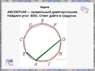 ABCDEFGHI— правильный девятиугольник. Найдиnе угол BAG. Ответ дайте в граду
