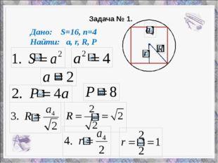 Задача № 1. Дано: S=16, n=4 Найти: a, r, R, P