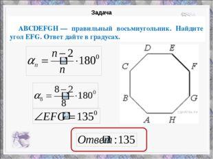 ABCDEFGH— правильный восьмиугольник. Найдите угол EFG. Ответ дайте в градус
