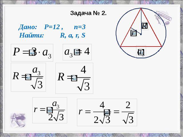Задача № 2. Дано: P=12 , n=3 Найти: R, a, r, S