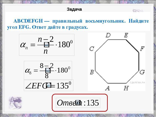 ABCDEFGH— правильный восьмиугольник. Найдите угол EFG. Ответ дайте в градус...