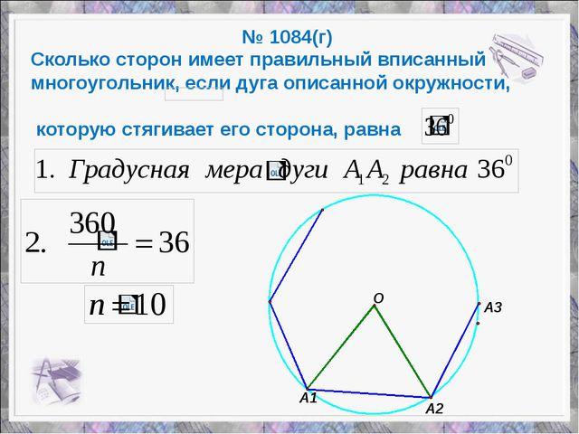 № 1084(г) Сколько сторон имеет правильный вписанный многоугольник, если дуга...
