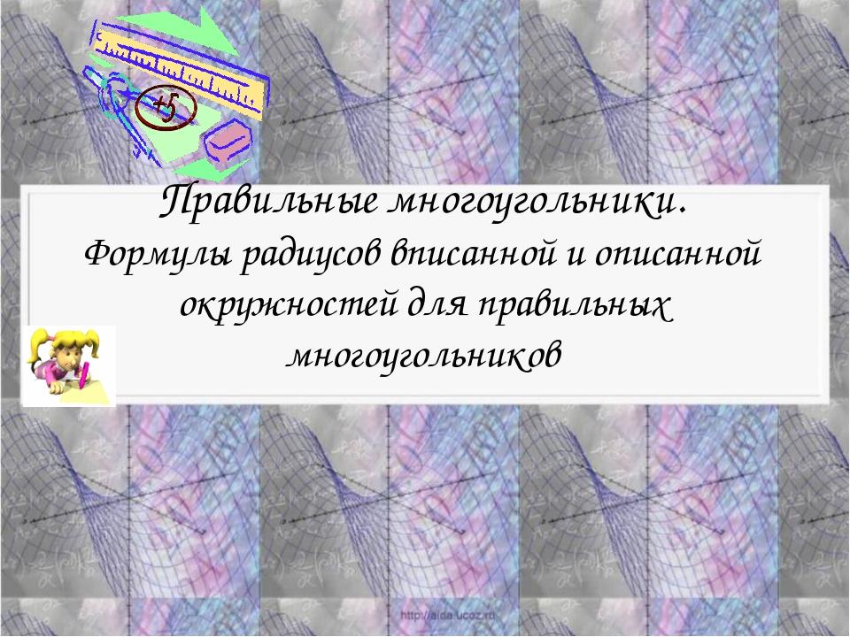 Правильные многоугольники. Формулы радиусов вписанной и описанной окружностей...
