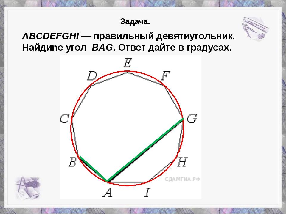 ABCDEFGHI— правильный девятиугольник. Найдиnе угол BAG. Ответ дайте в граду...