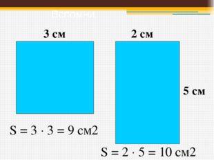 Вспомни 3 см 5 см 2 см S = 3  3 = 9 см2 S = 2  5 = 10 см2