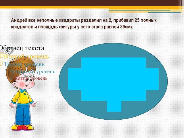 Андрей все неполные квадраты разделил на 2, прибавил 25 полных квадратов и п...