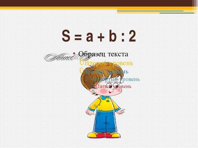 S = a + b : 2
