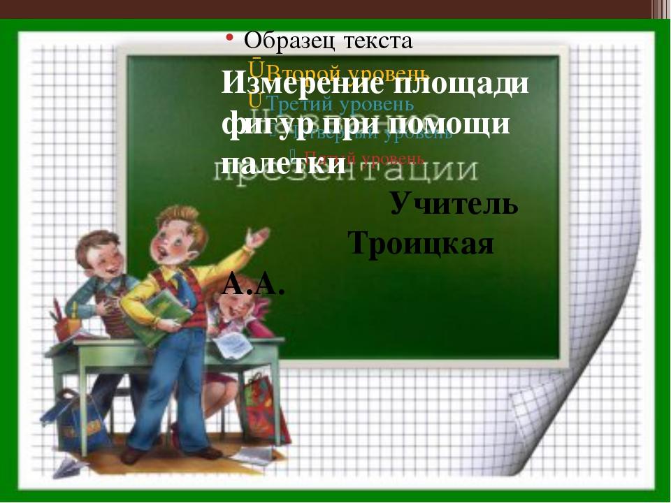 Измерение площади фигур при помощи палетки Учитель Троицкая А.А.