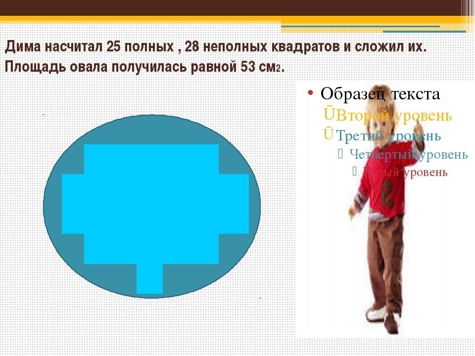 Дима насчитал 25 полных , 28 неполных квадратов и сложил их. Площадь овала п...