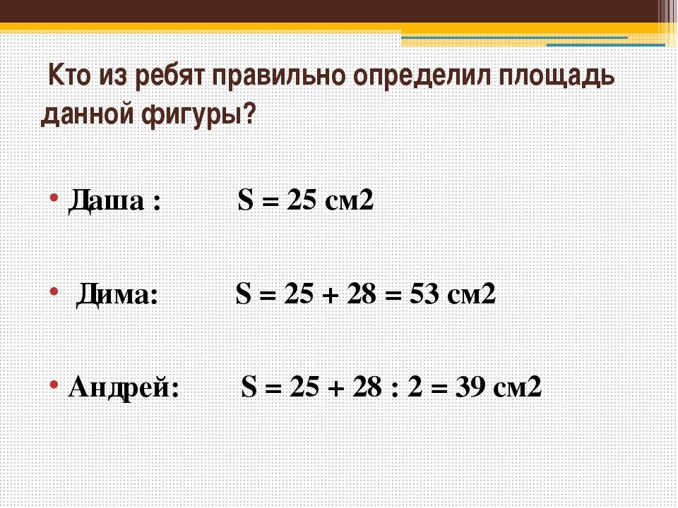 Кто из ребят правильно определил площадь данной фигуры? Даша : S = 25 см2 Ди...