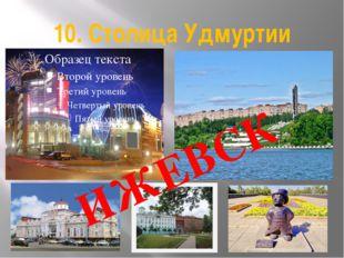 10. Столица Удмуртии ИЖЕВСК