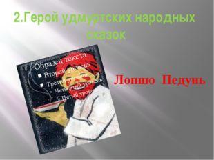 2.Герой удмуртских народных сказок Лопшо Педунь