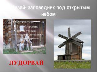 5.Музей- заповедник под открытым небом ЛУДОРВАЙ