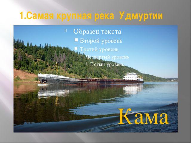 1.Самая крупная река Удмуртии Кама