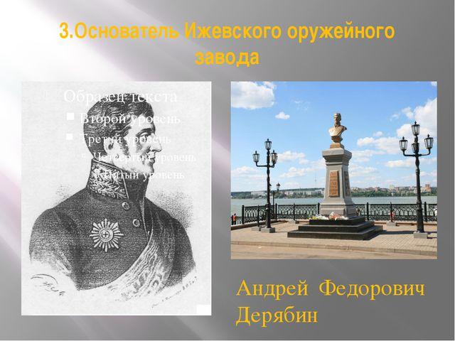 3.Основатель Ижевского оружейного завода Андрей Федорович Дерябин