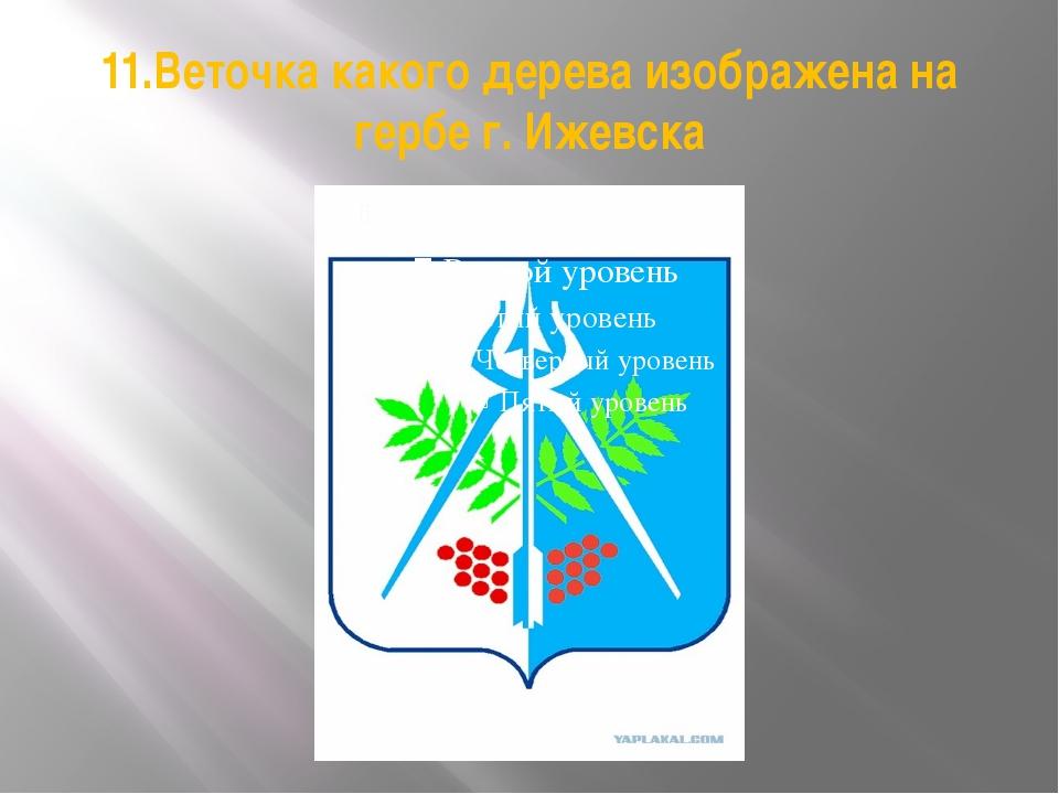 11.Веточка какого дерева изображена на гербе г. Ижевска
