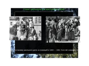 Строит школыколы для крестьянских детей В 1859 открыл в Ясной Поляне школу дл