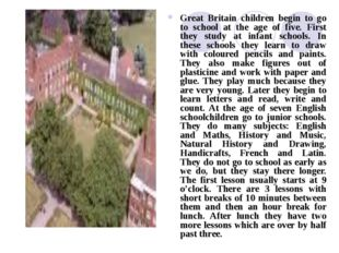 Great Britain children begin to go to school at the age of five. First they s