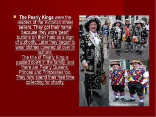 The Pearly Kings were the leaders of the Victorian street sellers. They got t