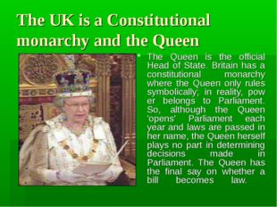 The UK is a Constitutional monarchy and the Queen The Queen is the official H