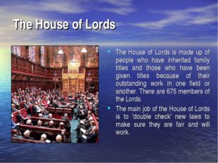 The House of Lords The House of Lords is made up of people who have inherited