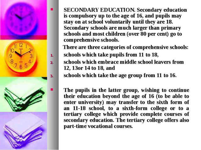SECONDARY EDUCATION. Secondary education is compulsory up to the age of 16, a...