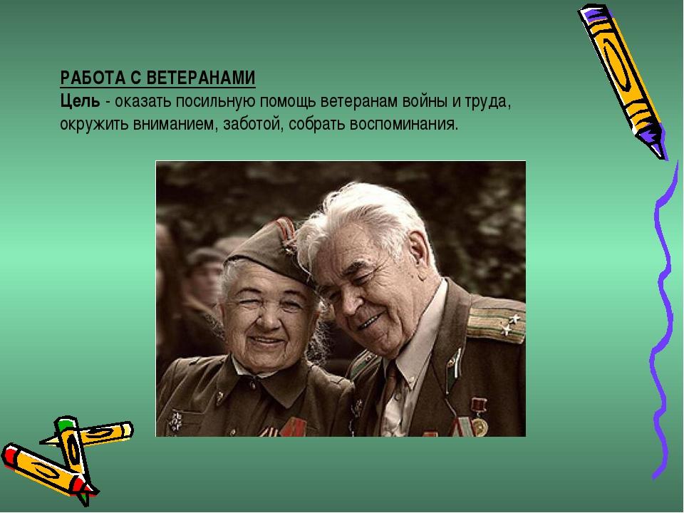 РАБОТА С ВЕТЕРАНАМИ Цель- оказать посильную помощь ветеранам войны и труда,...