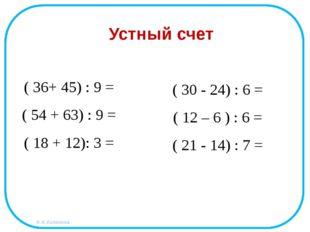 ( 36+ 45) : 9 = ( 54 + 63) : 9 = ( 18 + 12): 3 = Устный счет ( 30 - 24) : 6