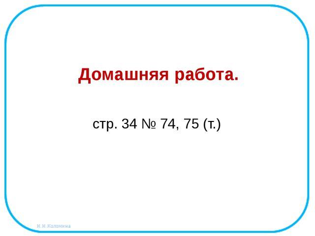 Домашняя работа. стр. 34 № 74, 75 (т.)