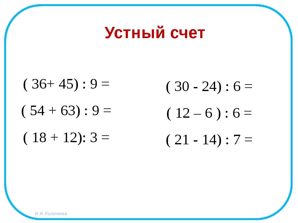 ( 36+ 45) : 9 = ( 54 + 63) : 9 = ( 18 + 12): 3 = Устный счет ( 30 - 24) : 6...