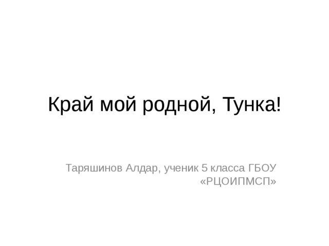 Край мой родной, Тунка! Таряшинов Алдар, ученик 5 класса ГБОУ «РЦОИПМСП»