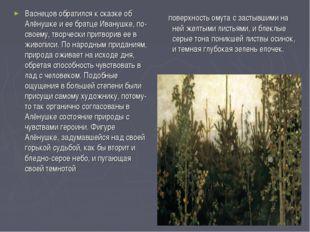 Васнецов обратился к сказке об Алёнушке и ее братце Иванушке, по-своему, тво
