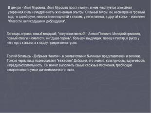 В центре - Илья Муромец. Илья Муромец прост и могуч, в нем чувствуется спокой