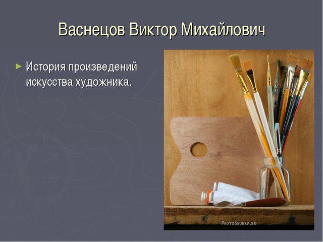 Васнецов Виктор Михайлович История произведений искусства художника.
