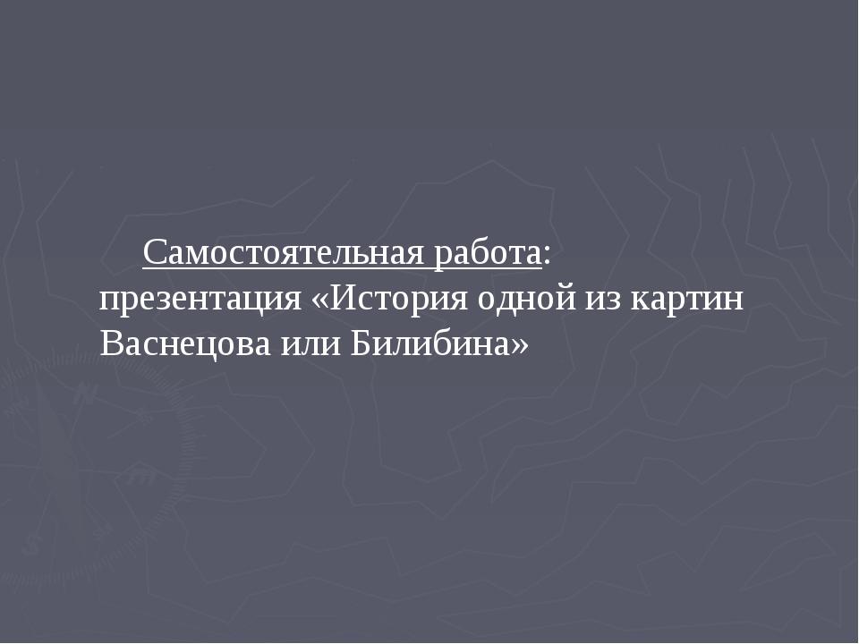 Самостоятельная работа: презентация «История одной из картин Васнецова или Би...