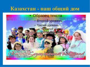 Казахстан - наш общий дом