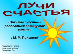 «Это моё счастье – радоваться солнцу так сильно» / М. М. Пришвин/ Подготовил