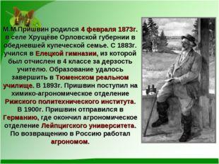 М.М.Пришвин родился 4 февраля 1873г. в селе Хрущёве Орловской губернии в обед
