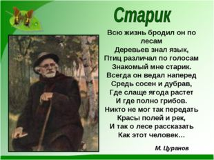 Всю жизнь бродил он по лесам Деревьев знал язык, Птиц различал по голосам Зна