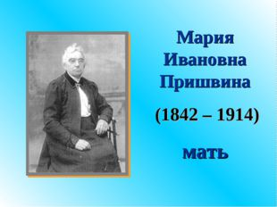 Мария Ивановна Пришвина (1842 – 1914) мать