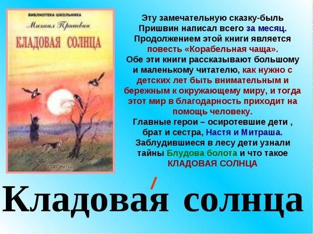 Кладовая солнца Эту замечательную сказку-быль Пришвин написал всего за месяц....