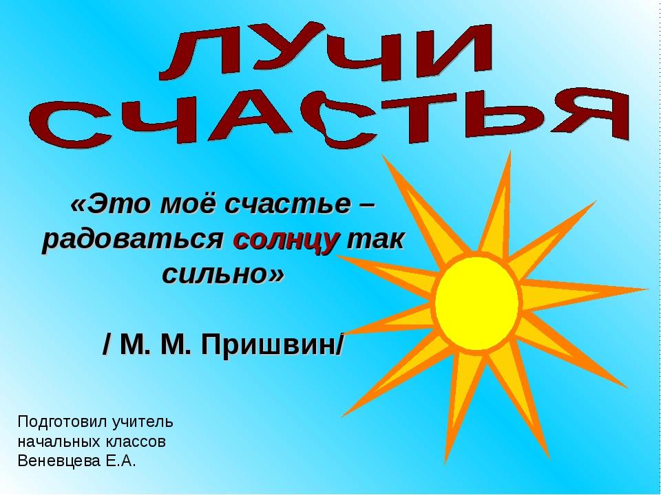 «Это моё счастье – радоваться солнцу так сильно» / М. М. Пришвин/ Подготовил...