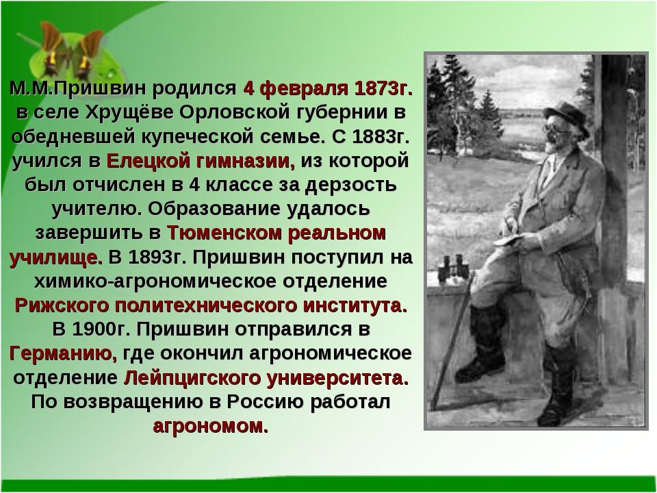 М.М.Пришвин родился 4 февраля 1873г. в селе Хрущёве Орловской губернии в обед...
