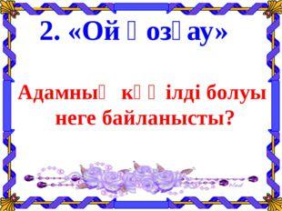 2. «Ой қозғау» Адамның көңілді болуы неге байланысты?