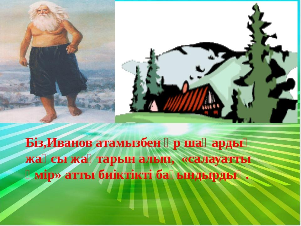 Біз,Иванов атамызбен әр шаһардың жақсы жақтарын алып, «салауатты өмір» атты б...