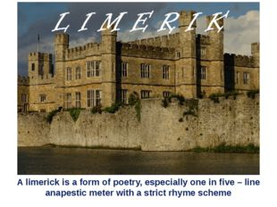A limerick is a form of poetry, especially one in five – line anapestic mete