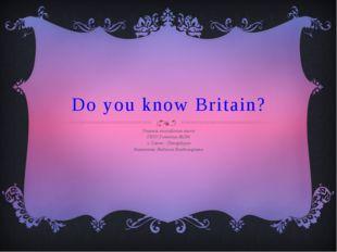 Do you know Britain? Учитель английского языка ГБОУ Гимназии №284 г. Санкт -