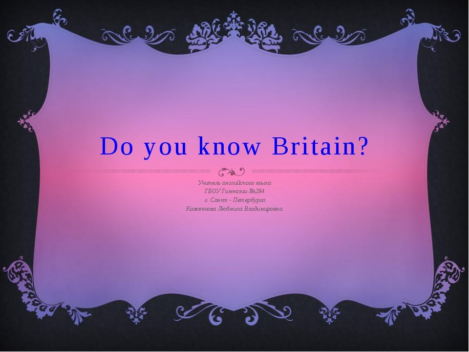 Do you know Britain? Учитель английского языка ГБОУ Гимназии №284 г. Санкт -...